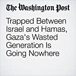 Trapped Between Israel and Hamas, Gaza's Wasted Generation Is Going Nowhere | William BoothandHazem Balousha