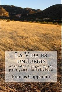 La Vida es un Juego: Aprender a jugar mejor para ganar la Felicidad (Spanish