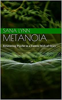 Metanoia: Reweaving Psyche in a Tantric Web of Story by [Lynn, Sana]