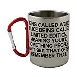 Stainless steel mug with carabiner handle with Being called weird is like being called limited edition,meaning your´e something people don't see that often.Remember that.