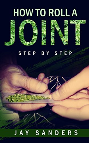 How to Roll a Joint: step by step (How to Grow Weed, Growing Marijuana Outdoors, Growing Marijuana Indoors, Marijuana Bible Book 1) (How To Roll A Cigarette)