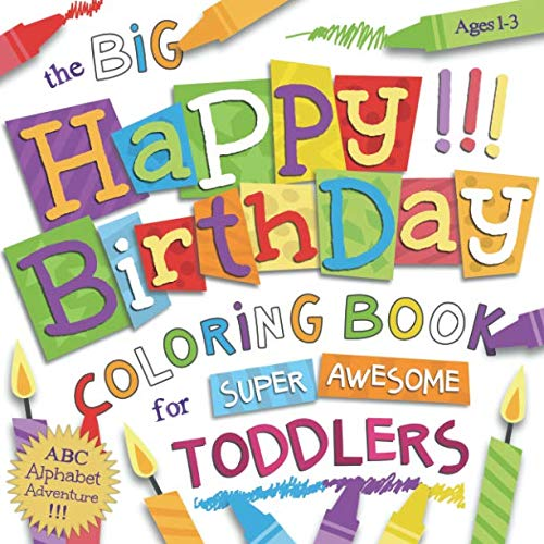 The Big Happy Birthday Coloring Book for Super Awesome Toddlers: Ages 1-3: Silly & Simple ABC Coloring for Little Hands