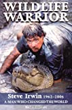Wildlife Warrior: Steve Irwin: 1962 - 2006, a Man Who Changed the World