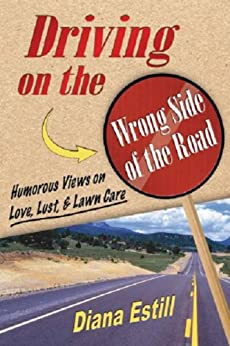 Driving on the Wrong Side of the Road: Humorous Views On Love, Lust, & Lawncare by [Estill, Diana]