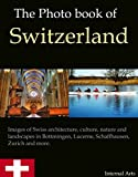 The Photo Book of Switzerland. Photos of Swiss architecture, culture, nature and landscapes in Bottmingen, Lucerne, Schaffhausen, Zurich and much more. (Photo Books 51) - ebook
