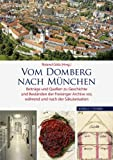 Vom Domberg Nach Munchen : Beitrage und Quellen Zu Geschichte und Bestanden der Freisinger Archive Vor, Wahrend und Nach der Sakularisation, Goetz, Roland, 3795427274