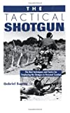 The Tactical Shotgun: The Best Techniques & Tactics for Employing the Shotgun in Personal Combat