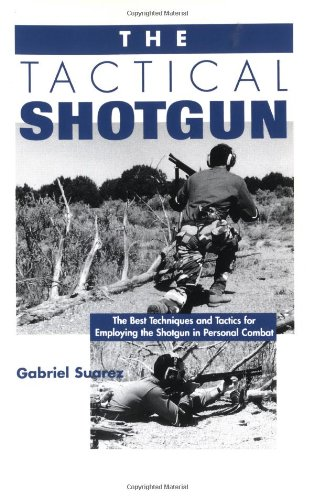 (The Tactical Shotgun: The Best Techniques and Tactics for Employing the Shotgun in Personal Combat)