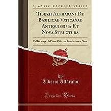 Tiberii Alpharani De Basilicae Vaticanae Antiquissima Et Nova Structura: Pubblicato per la Prima Volta con Introduzione e Note (Classic Reprint) (Italian Edition)