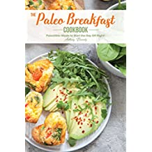 The Paleo Breakfast Cookbook: Paleolithic Meals to Start the Day Off Right!