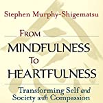 From Mindfulness to Heartfulness: Transforming Self and Society with Compassion | Stephen Murphy-Shigematsu
