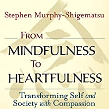From Mindfulness to Heartfulness: Transforming Self and Society with Compassion Audiobook by Stephen Murphy-Shigematsu Narrated by Steve Carlson