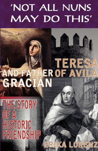 Teresa of Avila and Pa Gracian-The Story of an Historic Friendship. 'Not All Nuns May Do This'