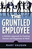 The Gruntled Employee: A Holistic Approach to Creating Success and Happiness at Work