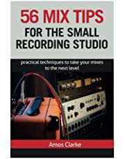 56 Mix Tips for the Small Recording Studio: Practical Techniques to Take Your Mixes to the Next Level