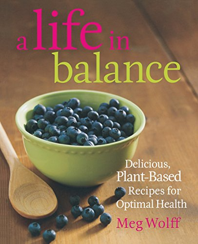 A Life in Balance: Delicious Plant-based Recipes for Optimal Health by Meg Wolff
