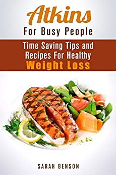 Atkins For Busy People: Time Saving Tips and Recipes For Healthy Weight Loss (Dieting Plans for Weight Loss) by [Benson, Sarah]