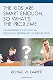 The Kids are Smart Enough, So What's the Problem?: A Businessman's Perspective on Educational Reform and the Teacher Crisis