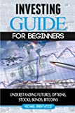 Investing: guide for beginners: understanding futures,options,stocks,bonds,bitcoins
