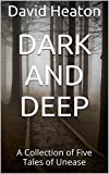 Dark And Deep: A Collection of Five Tales of Unease