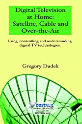 Digital Television At Home: Satellite, Cable And Over-The-Air: Using, Controlling And Understanding Digital Tv Technologies