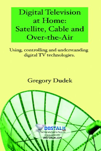 Digital Television At Home: Satellite, Cable And Over-The-Air: Using, Controlling And Understanding Digital Tv Technolog