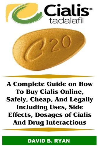 Cialis (Tadalafil): A Complete Guide on How To Buy Cialis Online, Safely, Cheap, And Legally Including Uses, Side Effects, Dosages of Cialis And Drug Interactions