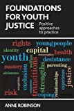 Foundations for Youth Justice : Positive Approaches to Practice, Robinson, Anne, 1447306996