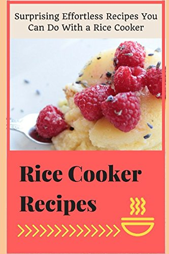 Rice Cooker  Recipes: Surprising Effortless Recipes You Can