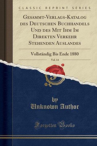 Gesammt-Verlags-Katalog Des Deutschen Buchhandels Und Des Mit Ihm Im Direkten Verkehr Stehenden Auslandes, Vol. 14: Vollständig Bis Ende 1880 (Classic Reprint) (French Edition)
