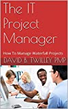 The IT Project Manager: How To Manage Waterfall Projects
