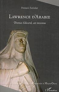 Lawrence d'Arabie : Thomas Edward, cet inconnu par François Sarindar