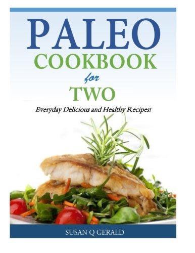 Paleo Cookbook for Two: Everyday Delicious and Healthy Recipes!