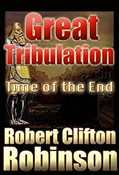 Great Tribulation: Time Of The End by [Robinson, Robert Clifton]