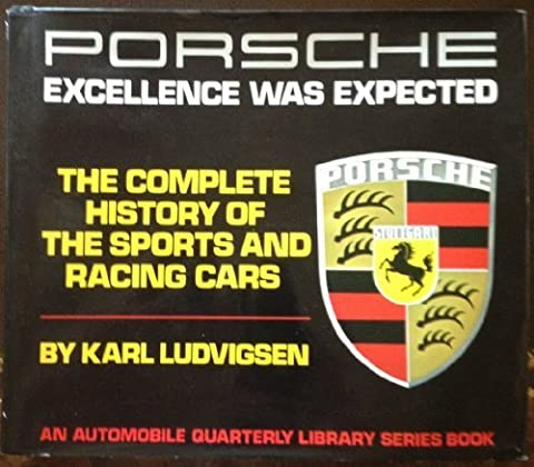 Porsche: Excellence Was Expected- The Complete History of the Sports and Racing Cars (An Automobile Quarterly Library Series Book) by Karl Ludvigsen (Excellence Was Expected)