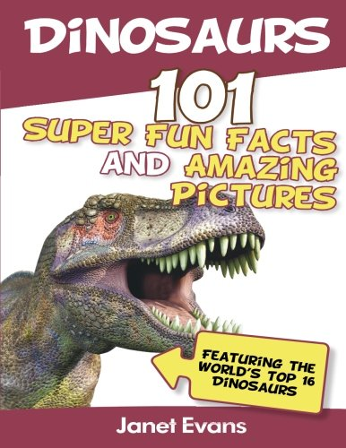 Dinosaurs: 101 Super Fun Facts And Amazing Pictures