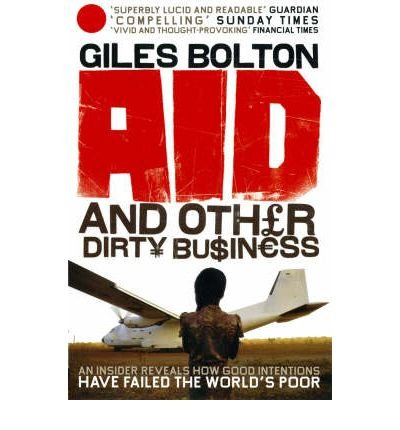 Download Aid and Other Dirty Business How Good Intentions Have Failed the World's Poor by Bolton, Giles ( Author ) ON Jul-03-2008, Paperb ebook