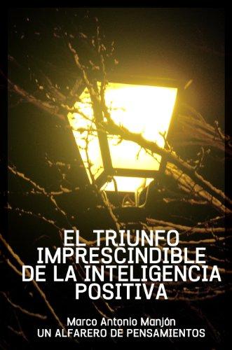 EL TRIUNFO IMPRESCINDIBLE DE LA INTELIGENCIA POSITIVA (UN APRENDIZ DE ALFARERO DE PENSAMIENTOS nº 4) (Spanish Edition)