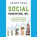 Social Innovation, Inc.: 5 Strategies for Driving Business Growth through Social Change | Jason Saul