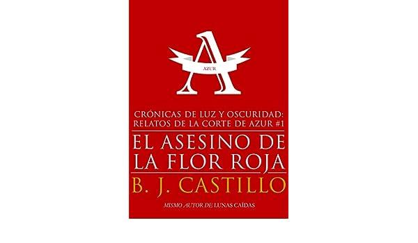 El Asesino de la Flor Roja (Crónicas de Luz y Oscuridad: Relatos de la Corte de Azur nº 1) (Spanish Edition) - Kindle edition by B.J. Castillo.