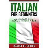 Italian: Italian For Beginners: A Practical Guide to Learn the Basics of Italian in 10 Days! (Italian, Learn Italian...