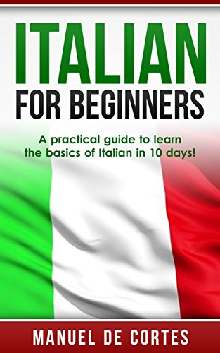 Italian: Italian For Beginners: A Practical Guide to Learn the Basics of Italian in 10 Days! (Italian, Learn Italian, Learn Spanish, Spanish, Learn French, French, German, Learn German, Language)]()
