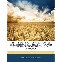Lettre de M. A. *** M. B.***, Sur Le Livre Intitul: Recherches & Doutes Sur Le Magntisme Animal de M. Thouret