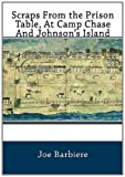 Scraps from the Prison Table, at Camp Chase and Johnson's Island Authored, Joe Barbiere, 1469971313