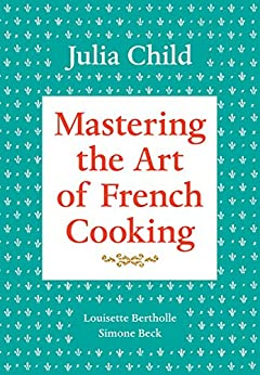 Mastering the Art of French Cooking, Volume 1 by [Child, Julia, Bertholle, Louisette, Beck, Simone]