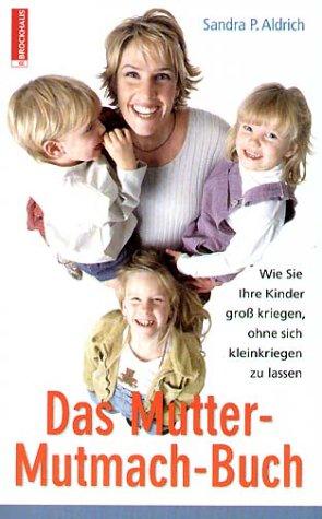 Das Mutter-Mutmach-Buch: Wie Sie Ihre Kinder gross kriegen, ohne sich klein kriegen zu lassen