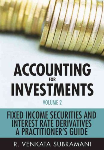 Read Online Accounting for Investments, Volume 2: Fixed Income and Interest Rate Derivatives: A Practitioner's Handbook [ ACCOUNTING FOR INVESTMENTS, VOLUME 2: FIXED INCOME AND INTEREST RATE DERIVATIVES: A PRACTITIONER'S HANDBOOK BY Subramani, R. Venkata ( Author ) Jul-20-2011 PDF