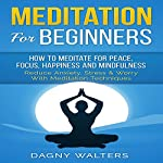 Meditation for Beginners: How to Meditate for Peace, Focus, Happiness and Mindfulness - Reduce Anxiety, Stress & Worry with Meditation Techniques | Dagny Walters