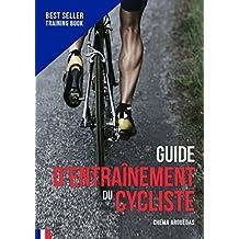 Guide d'entraînement du Cycliste: Le livre de référence de l'entraînement cycliste. (Planification du Cycliste t. 1) (French Edition)