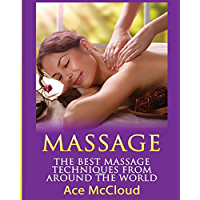 Massage: The Best Massage Techniques From Around The World (Massage Techniques & Massage Therapies From Around The World Book Guide for Pain Management and Relief 1)